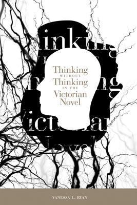 Thinking without Thinking in the Victorian Novel  by  Vanessa Lyndal Ryan