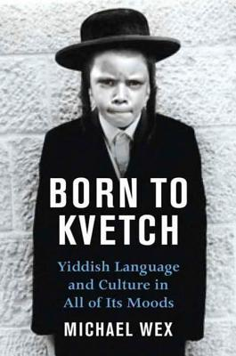 Born To Kvetch: Yiddish Language and Culture in All Its Moods  by  Michael Wex