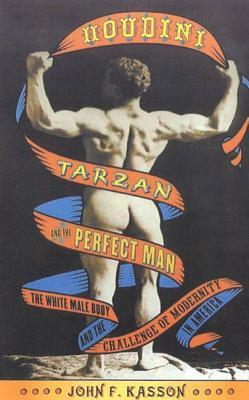 Houdini, Tarzan, and the Perfect Man: The White Male Body and the Challenge of Modernity in America John F. Kasson