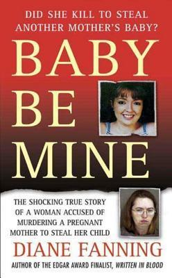 Baby Be Mine: The Shocking True Story of a Woman Who Murdered a Pregnant Mother to Steal Her Child Diane Fanning