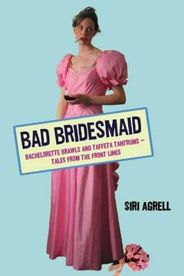 Bad Bridesmaid: Bachelorette Brawls and Taffeta Tantrums--Tales from the Front Lines Siri Agrell
