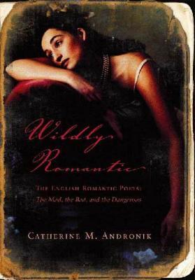 Wildly Romantic: The English Romantic Poets: The Mad, the Bad, and the Dangerous Catherine M. Andronik