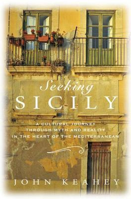 Seeking Sicily: A Cultural Journey Through Myth and Reality in the Heart of the Mediterranean John Keahey