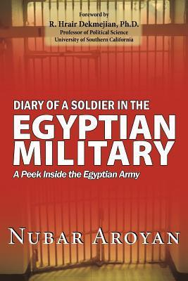 Diary of a Soldier in the Egyptian Military: A Peek Inside the Egyptian Army  by  Nubar Aroyan