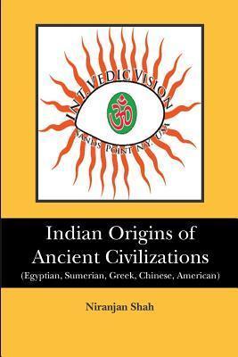Indian Origins of Ancient Civilizations:  by  Niranjan Shah
