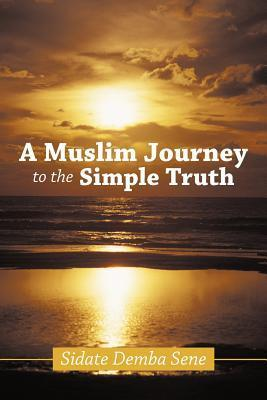 A Muslim Journey to the Simple Truth  by  Sidate Demba Sene
