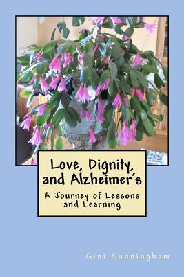 Love, Dignity, and Alzheimers: Lessons and Learning  by  Gini Cunningham