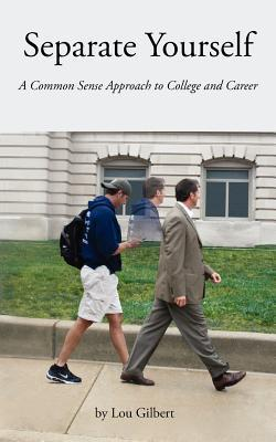 Separate Yourself: A Common-Sense Approach to College and Career  by  Lou Gilbert