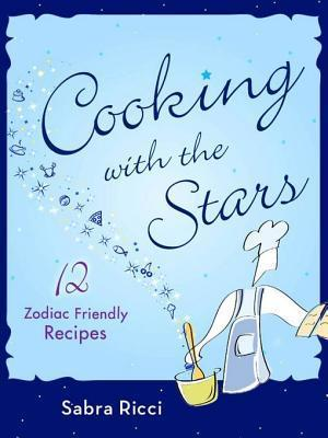 Cooking with the Stars: 12 Zodiac Friendly Recipes  by  Sabra Ricci