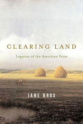 Clearing Land: Legacies of the American Farm  by  Jane Brox