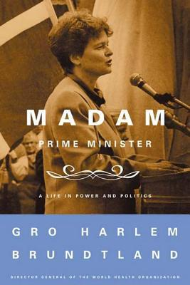 Madam Prime Minister: A Life in Power and Politics  by  Gro Harlem Brundtland