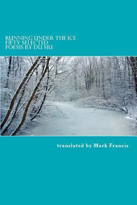 Running Under the Ice: Fifty Selected Poems Du Mu by Mark E. Francis