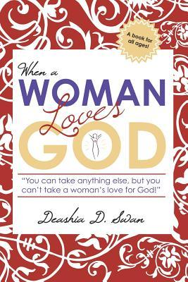 When a Woman Loves God: You Can Take Anything Else, But You Cant Take a Womans Love for God! Deashia D. Swan