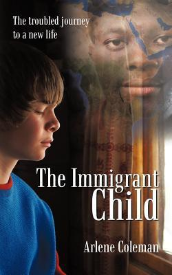 The Immigrant Child: The Troubled Journey to a New Life  by  Arlene Coleman