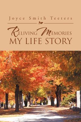 Reliving Memories, My Life Story Joyce Smith Teeters