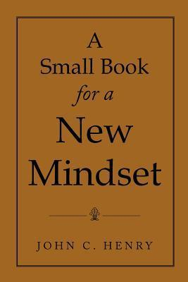 A Small Book for a New Mindset John C. Henry