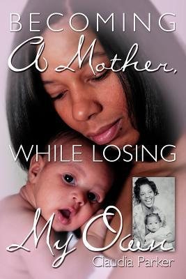 Becoming a Mother, While Losing My Own  by  Claudia Parker