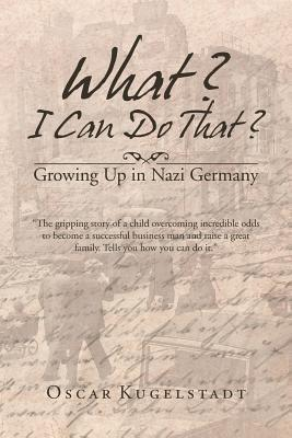 What? I Can Do That?: Growing Up in Nazi Germany Oscar Kugelstadt