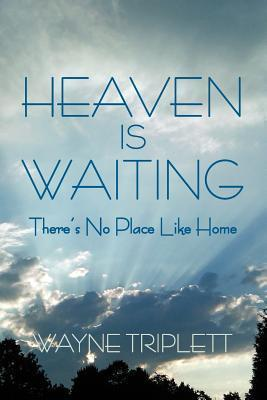Heaven Is Waiting: Theres No Place Like Home  by  Wayne Triplett