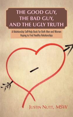 The Good Guy, the Bad Guy, and the Ugly Truth: A Relationship Self-Help Book for Both Men and Women Hoping to Find Healthy Relationships  by  Justin Nutt
