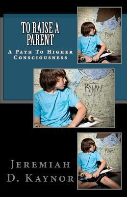 To Raise a Parent: A Path to Higher Consciousness Jeremiah D. Kaynor