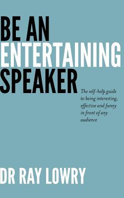 Be an Entertaining Speaker: The Self-Help Guide to Being Interesting, Effective and Funny  by  Ray Lowry