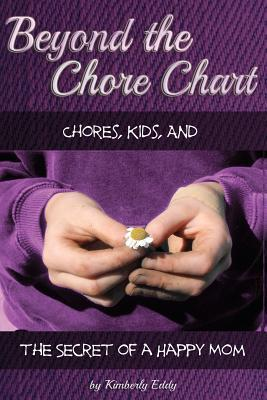 Beyond the Chore Chart: Chores, Kids, and the Secret to a Happy Mom  by  Kimberly A. Eddy
