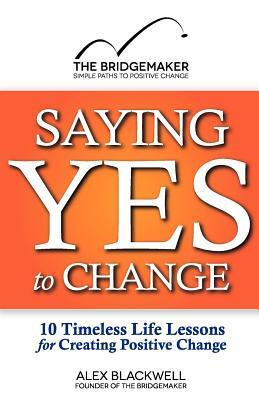 Saying Yes to Change: 10 Timeless Life Lessons for Creating Positive Change Alex  Blackwell