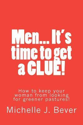 Men... Its Time to Get a Clue!: How to Keep Your Woman from Looking Towards Greener Pastures! Michelle J. Bever