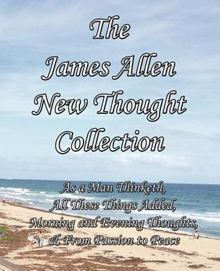 The James Allen New Thought Collection: As a Man Thinketh, All These Things Added, Morning and Evening Thoughts, & from Passion to Peace  by  James Allen