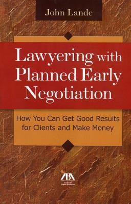 Lawyering with Planned Early Negotiation: How You Can Get Good Results for Clients and Make Money John Lande