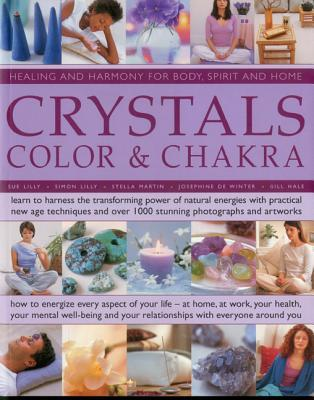 Crystals, Colour & Chakra: Healing and Harmony for Body, Spirit and Home: Learn to Harness the Transforming Power of Natural Energies with Practical New Age Techniques and Over 1000 Stunning Photographs and Artworks  by  Gill Hale