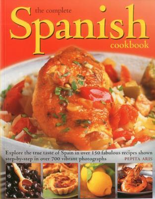 The Complete Spanish Cookbook: Explore the True Taste of Spain in Over 150 Fabulous Recipes Shown Step Step in Over 700 Vibrant Photographs by Pepita Aris