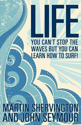 Life: You Cant Stop the Waves But You Can Learn How to Surf! Martin Shervington