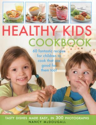 Healthy Kids Cookbook: Fantastic Recipes for Children to Cook That are Good for You Too! Tasty Dishes Made Easy, in 300 Photographs  by  Nancy McDougall