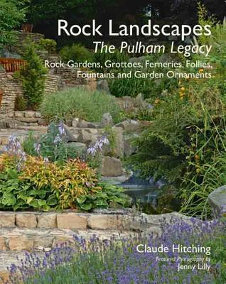 Rock Landscapes: The Pulham Legacy: Rock Gardens, Grottoes, Ferneries, Follies, Fountains and Garden Ornaments  by  Claude Hitching