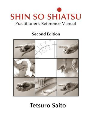 Shin So Shiatsu: Healing the Deeper Meridian Systems - Practitioners Reference Manual, Second Edition Tetsuro Saito