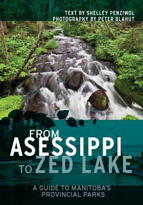 From Asessippi to Zed Lake: A Guide to Manitobas Provincial Parks  by  Shelley Penziwol