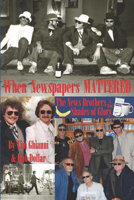 When Newspapers Mattered: The News Brothers & Their Shades of Glory Tim Ghianni