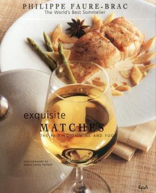 Exquisite Matches: The Pairing of Wine and Food Philippe Faure-Brac