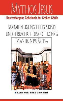Mythos Jesus: Das verborgene Geheimnis der großen Göttin. Sakrale Zeugung, heiliges Kind und Herrschaft des Gottkönigs im antiken Palästina Hartwig Biedermann