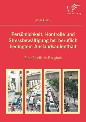 Pers Nlichkeit, Kontrolle Und Stressbew Ltigung Bei Beruflich Bedingtem Auslandsaufenthalt  by  Anja Heck