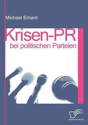 Krisen-PR Bei Politischen Parteien  by  Michael Erhard