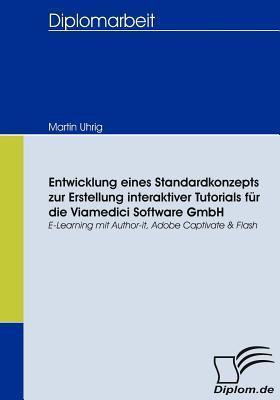 Entwicklung Eines Standardkonzepts Zur Erstellung Interaktiver Tutorials F R Die Viamedici Software Gmbh  by  Martin Uhrig