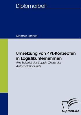 Umsetzung Von 4pl-Konzepten in Logistikunternehmen  by  Melanie Lischke