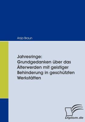 Jahresringe: Grundgedanken Ber Das Lterwerden Mit Geistiger Behinderung in Gesch Tzten Werkst Tten  by  Anja Braun