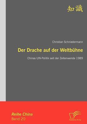 Der Drache Auf Der Weltb Hne: Chinas Un-Politik Seit Der Zeitenwende 1989 Christian Schniedermann