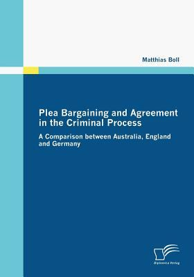 Plea Bargaining and Agreement in the Criminal Process  by  Matthias Boll