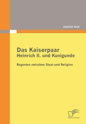 Das Kaiserpaar Heinrich II. Und Kunigunde: Regenten Zwischen Staat Und Religion  by  Jennifer Asel