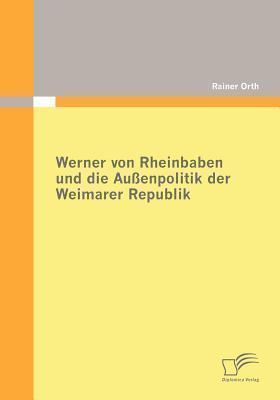 Werner Von Rheinbaben Und Die Au Enpolitik Der Weimarer Republik  by  Rainer Orth
